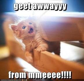 geet awwayyy   from mmeeee!!!!