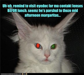 Uh-oh, remind to visit eyedoc for ma contakt lenses BEFOR lunch. seemz he's parshul to thoze mid afturnoon margaritas...