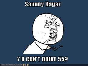 Sammy Hagar  Y U CAN'T DRIVE 55?