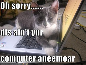 Oh sorry....... dis ain't yur computer aneemoar