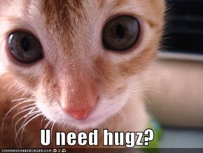 U need hugz?