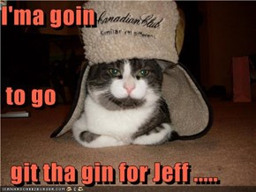 I'ma goin   to go   git tha gin for Jeff .....