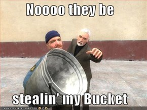 Noooo they be  stealin' my Bucket