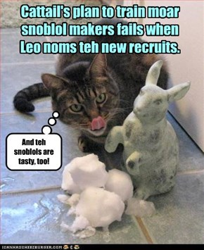 Cattail's plan to train moar  snoblol makers fails when  Leo noms teh new recruits.