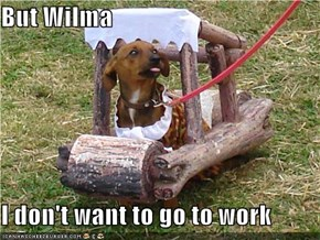 But Wilma  I don't want to go to work