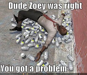 Dude Zoey was right  You got a problem