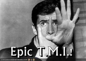 Epic T.M.I.!