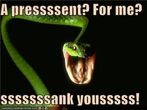 A pressssent? For me?  sssssssank yousssss!