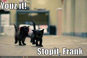 Youz it!  Stopit, Frank