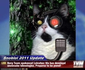 Snoblol 2011 Update - Borg Team spokescat Lolcutus: We has developd snowcube teknologiez. Preparez to be pwnd!
