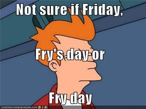 Not sure if Friday, Fry's day or Fry day