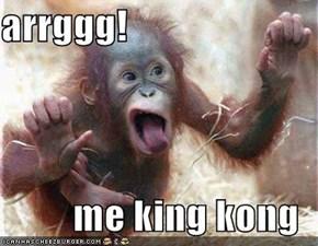 arrggg!  me king kong