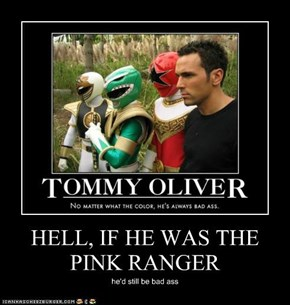 HELL, IF HE WAS THE PINK RANGER