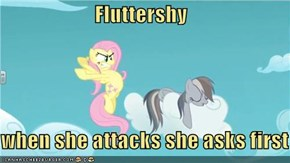 Fluttershy  when she attacks she asks first