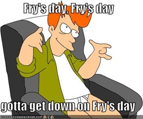 Fry's Day! Fry's Day!