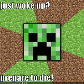 just woke up?  prepare to die!
