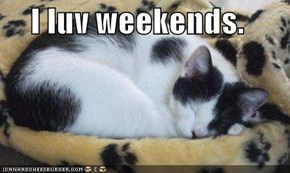 I luv weekends.