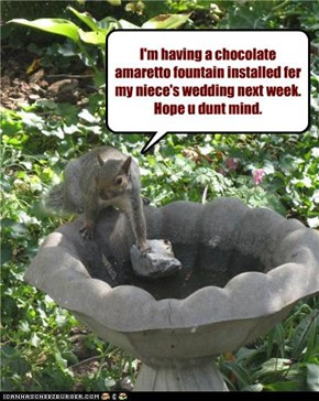 I'm having a chocolate  amaretto fountain installed fer my niece's wedding next week. Hope u dunt mind.