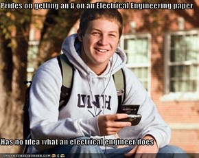 Prides on getting an A on an Electrical Engineering paper  Has no idea what an electrical engineer does