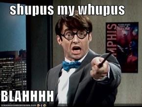 shupus my whupus   BLAHHHH