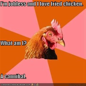 I'm jobless and I love fried chicken.  What am I? A cannibal.