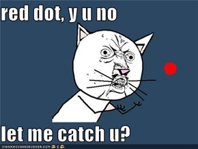 red dot, y u no  let me catch u?