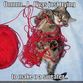 Ummm... I... I was just trying  to make u a sweater...
