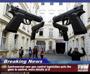 Breaking News - Controversial new gun control legislation puts the guns in control, more details at 8