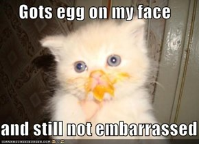 Gots egg on my face  and still not embarrassed