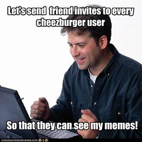 Let's send  friend invites to every cheezburger user