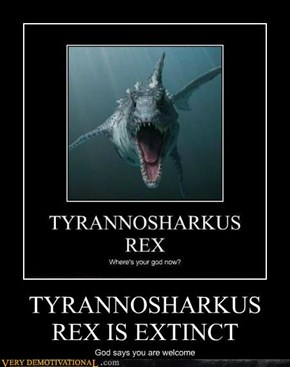 TYRANNOSHARKUS REX IS EXTINCT