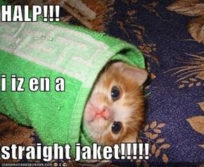 HALP!!! i iz en a  straight jaket!!!!!