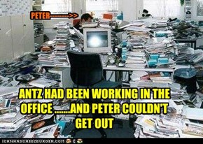 ANTZ HAD BEEN WORKING IN THE OFFICE .......AND PETER COULDN'T GET OUT