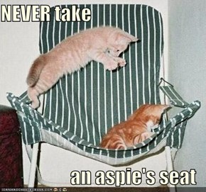 NEVER take  an aspie's seat