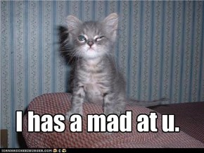 I has a mad at u.