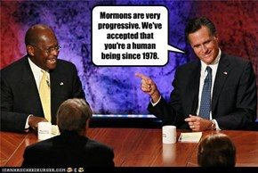 Mormons are very progressive. We've accepted that you're a human being since 1978.