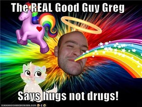 The REAL Good Guy Greg  Says hugs not drugs!