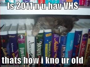 Is 2011 n u hav VHS  thats how i kno ur old