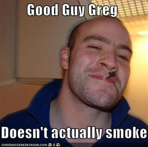 Good Guy Greg     Doesn't actually smoke
