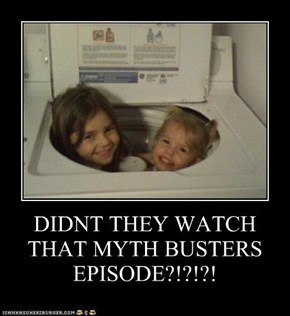 DIDNT THEY WATCH THAT MYTH BUSTERS EPISODE?!?!?!