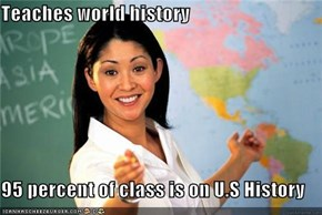 Teaches world history  95 percent of class is on U.S History