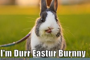 I'm Durr Eastur Burnny