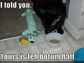 I told you.  Yours is teh botum haff.