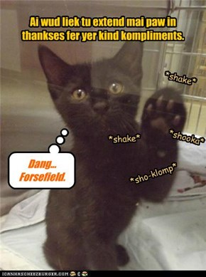 Ai wud liek tu extend mai paw in thankses fer yer kind kompliments.