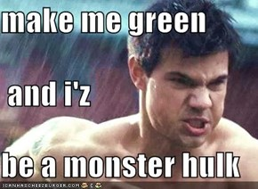 make me green  and i'z be a monster hulk