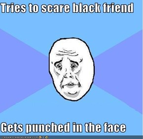 Tries to scare black friend  Gets punched in the face