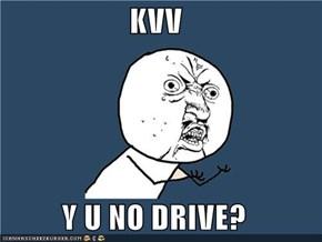 KVV  Y U NO DRIVE?