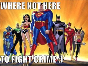 WHERE NOT HERE  TO FIGHT CRIME :)