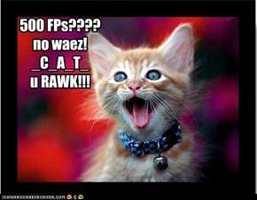 500 FPs????  no waez! _C_A_T_  u RAWK!!!