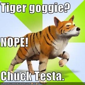 Tiger goggie? NOPE! Chuck Testa.